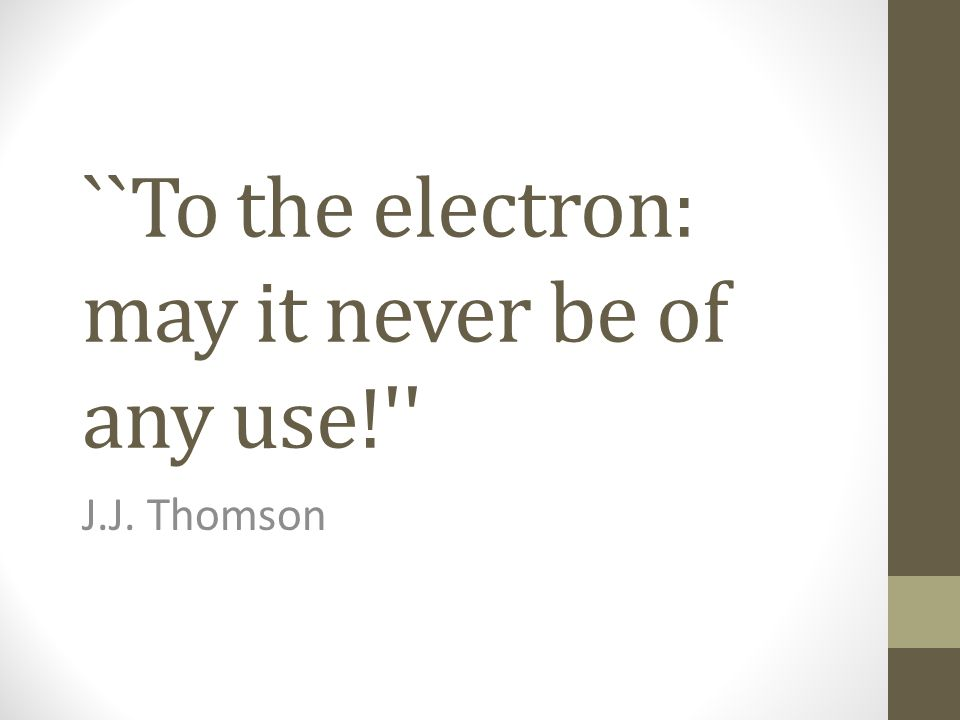 ``To the electron: may it never be of any use!'' J.J. Thomson
