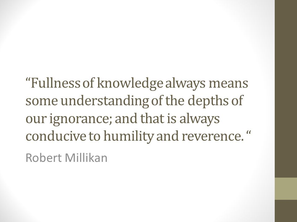 """Fullness of knowledge always means some understanding of the depths of our ignorance; and that is always conducive to humility and reverence. "" Rober"