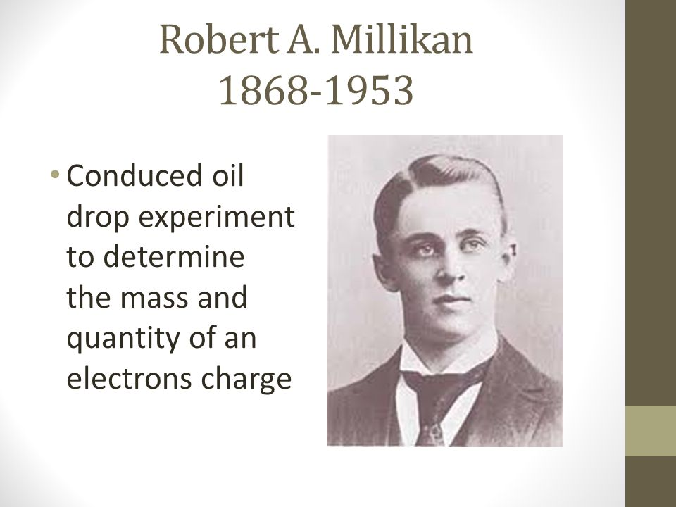 Robert A. Millikan 1868-1953 Conduced oil drop experiment to determine the mass and quantity of an electrons charge
