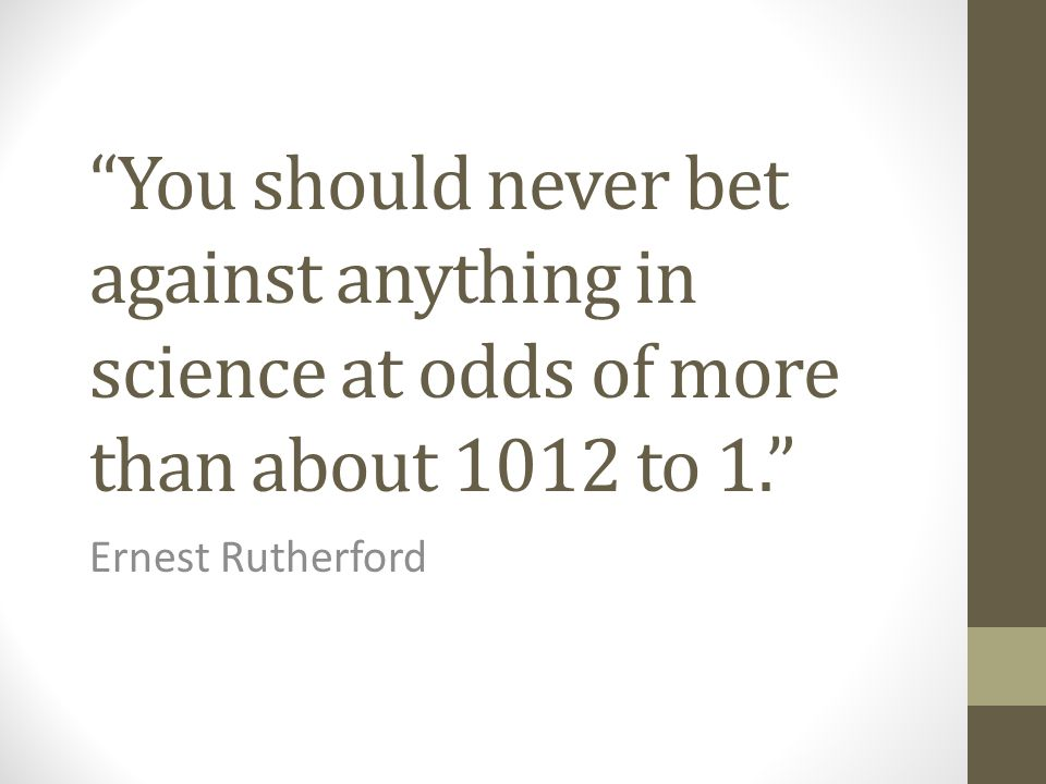 """You should never bet against anything in science at odds of more than about 1012 to 1."" Ernest Rutherford"