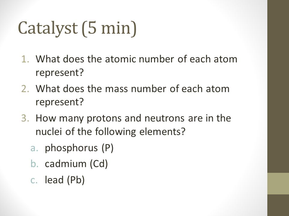 Catalyst (5 min) 1.What does the atomic number of each atom represent? 2.What does the mass number of each atom represent? 3.How many protons and neut