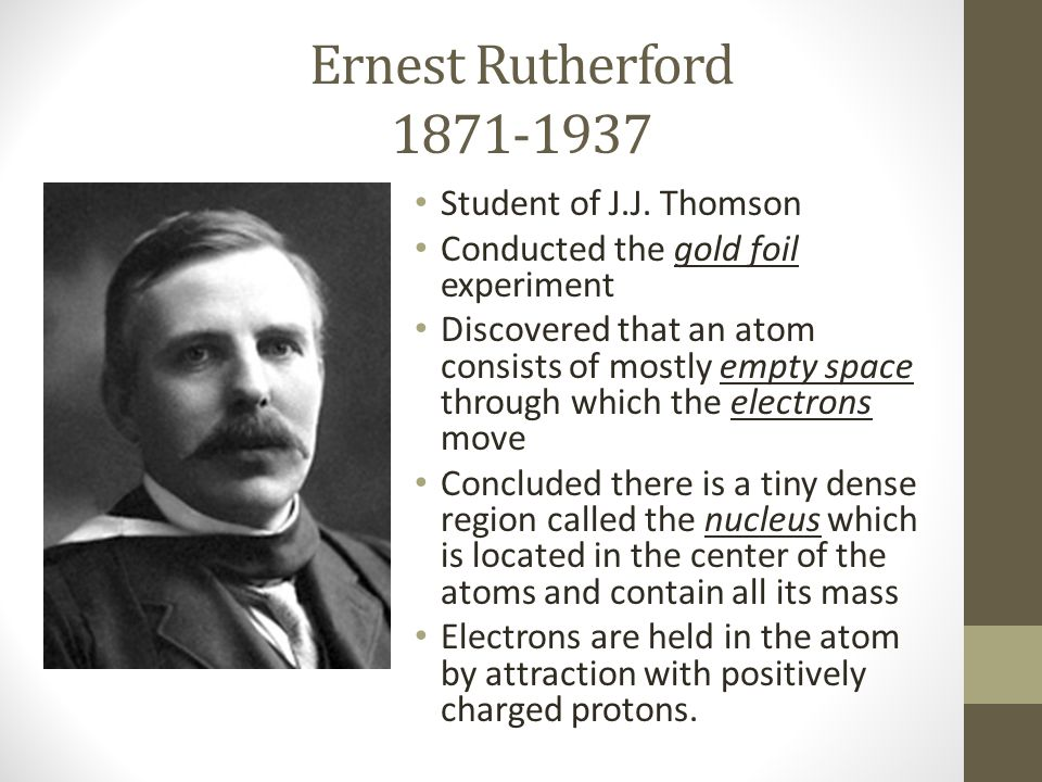 Ernest Rutherford 1871-1937 Student of J.J. Thomson Conducted the gold foil experiment Discovered that an atom consists of mostly empty space through