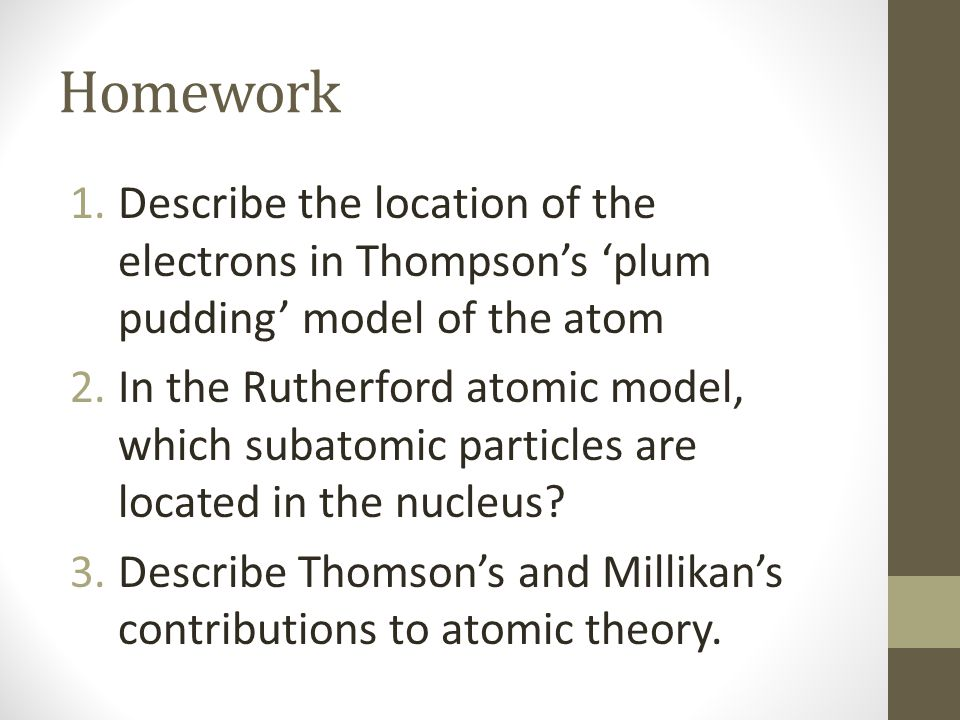 Homework 1.Describe the location of the electrons in Thompson's 'plum pudding' model of the atom 2.In the Rutherford atomic model, which subatomic par