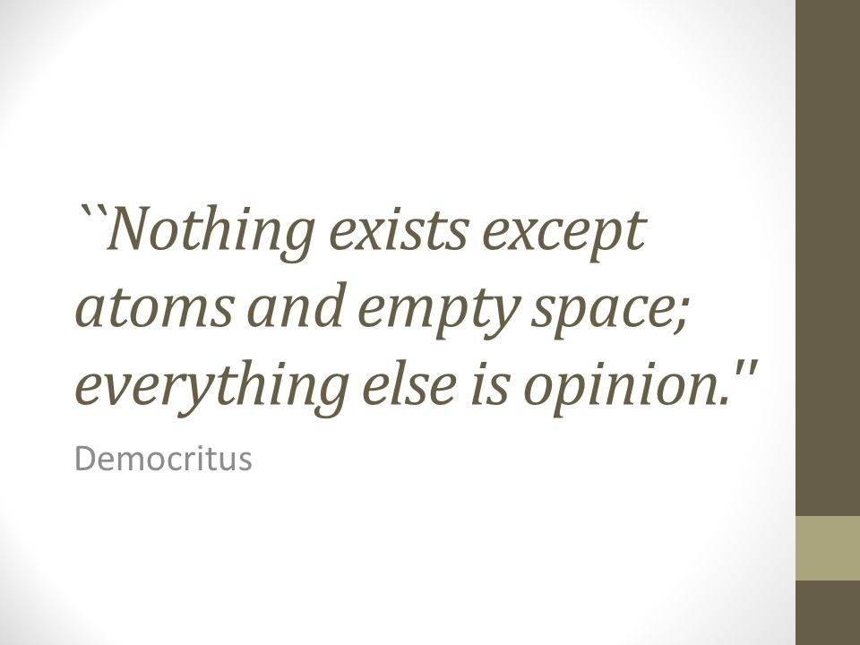 ``Nothing exists except atoms and empty space; everything else is opinion.'' Democritus