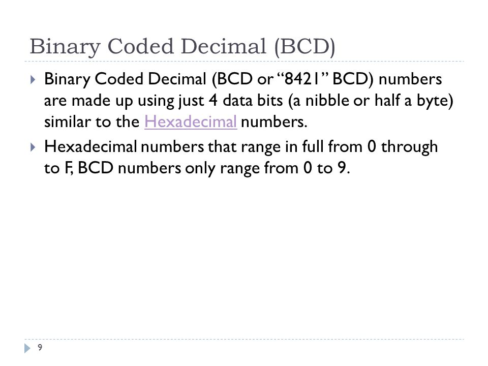Binary Coded Decimal (BCD)  Binary Coded Decimal (BCD or 8421 BCD) numbers are made up using just 4 data bits (a nibble or half a byte) similar to the Hexadecimal numbers.Hexadecimal  Hexadecimal numbers that range in full from 0 through to F, BCD numbers only range from 0 to 9.