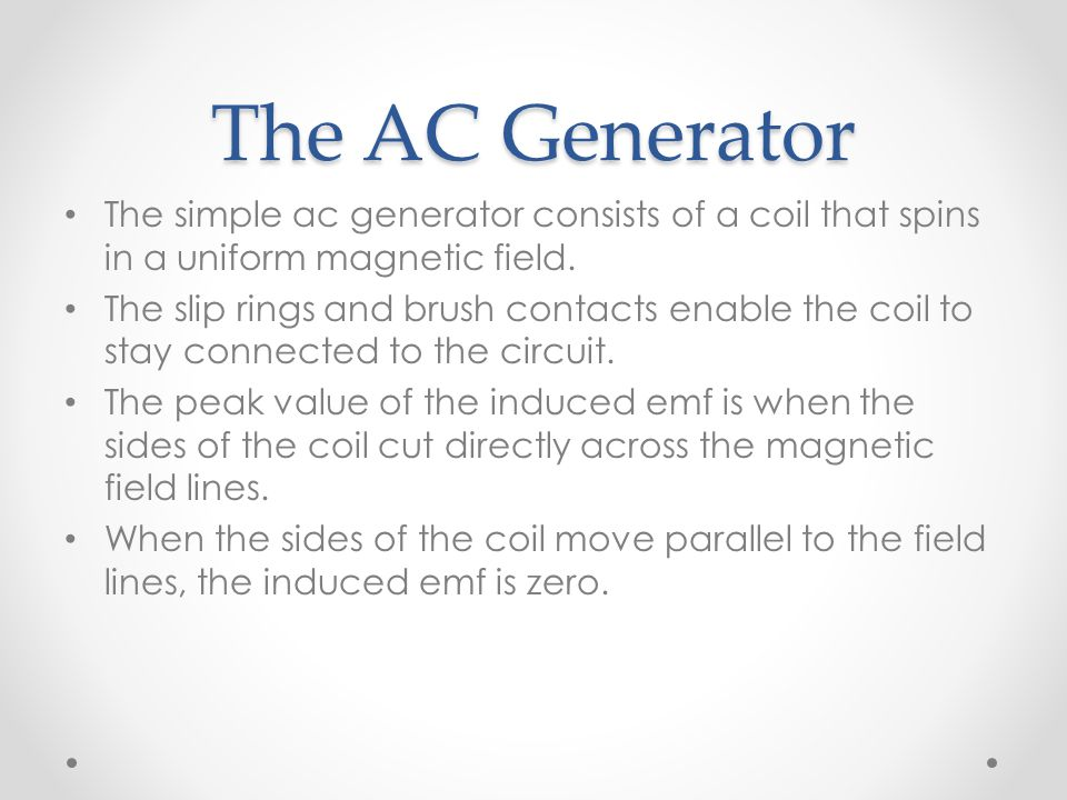 The AC Generator The simple ac generator consists of a coil that spins in a uniform magnetic field. The slip rings and brush contacts enable the coil