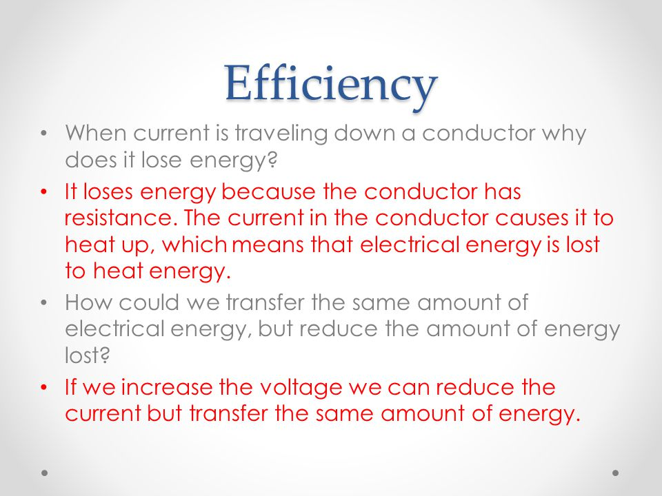 Efficiency When current is traveling down a conductor why does it lose energy? It loses energy because the conductor has resistance. The current in th