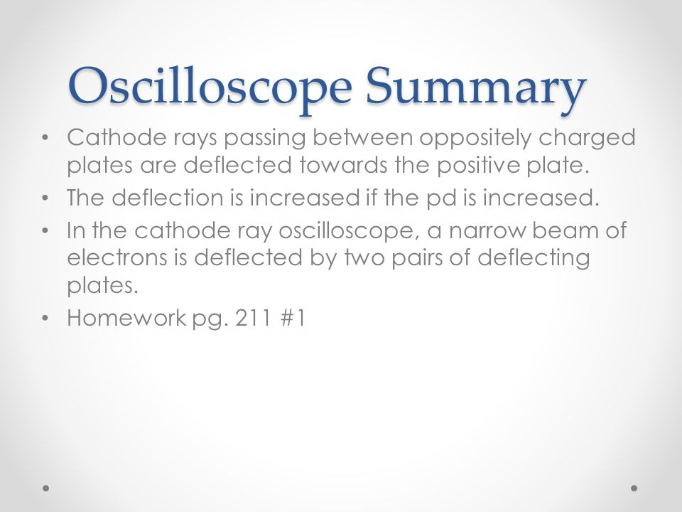 Oscilloscope Summary Cathode rays passing between oppositely charged plates are deflected towards the positive plate. The deflection is increased if t