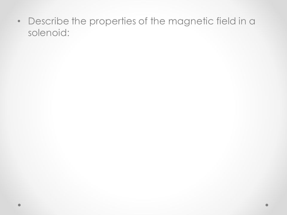 Describe the properties of the magnetic field in a solenoid: