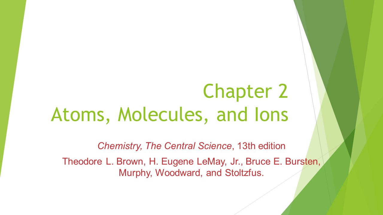 Chapter 2 Atoms, Molecules, and Ions Chemistry, The Central Science, 13th edition Theodore L.