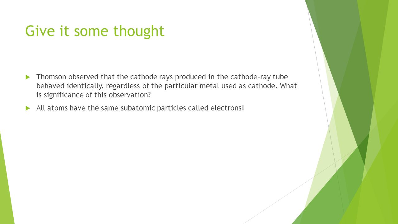Give it some thought  Thomson observed that the cathode rays produced in the cathode–ray tube behaved identically, regardless of the particular metal used as cathode.