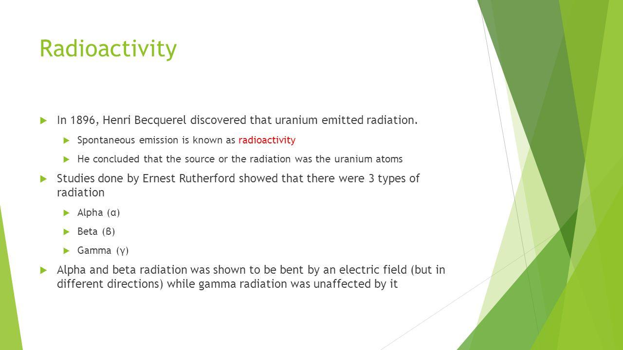Radioactivity  In 1896, Henri Becquerel discovered that uranium emitted radiation.