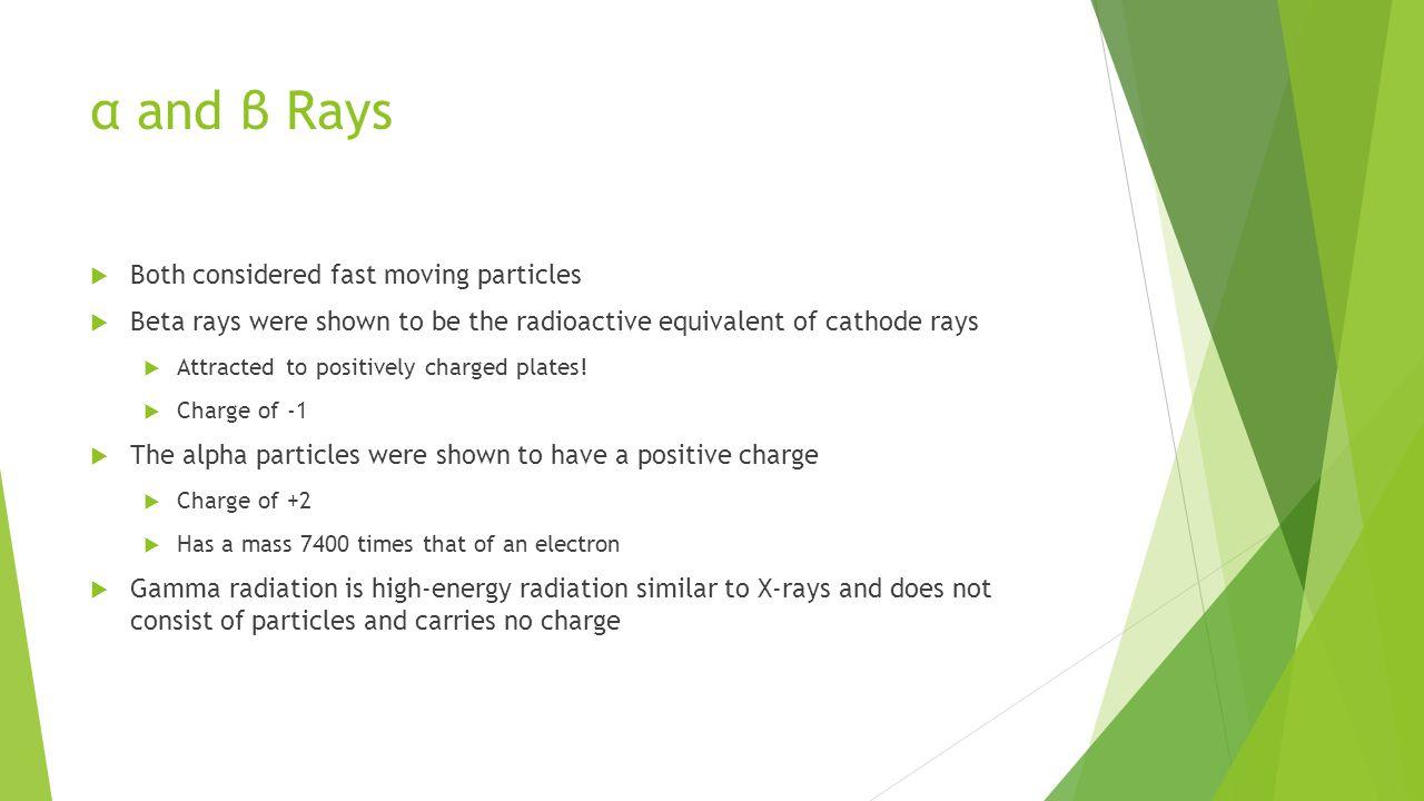 α and β Rays  Both considered fast moving particles  Beta rays were shown to be the radioactive equivalent of cathode rays  Attracted to positively charged plates.