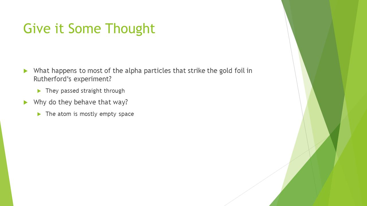 Give it Some Thought  What happens to most of the alpha particles that strike the gold foil in Rutherford's experiment.
