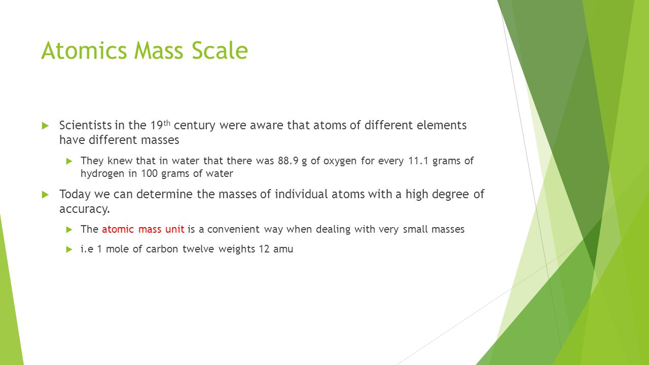 Atomics Mass Scale  Scientists in the 19 th century were aware that atoms of different elements have different masses  They knew that in water that there was 88.9 g of oxygen for every 11.1 grams of hydrogen in 100 grams of water  Today we can determine the masses of individual atoms with a high degree of accuracy.