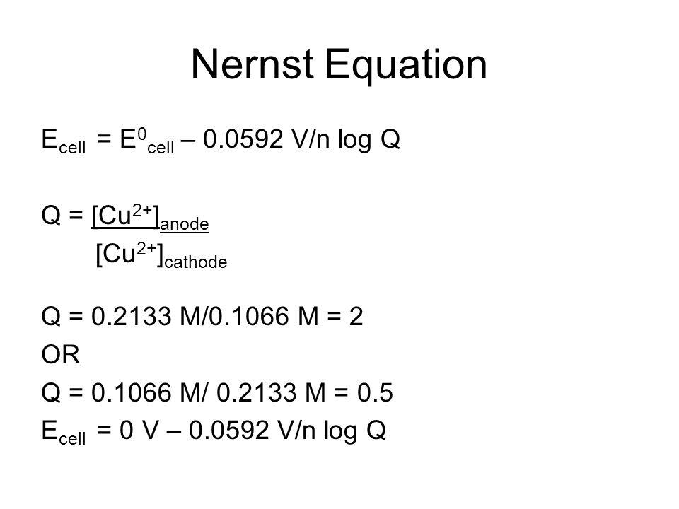 Nernst Equation E cell = E 0 cell – 0.0592 V/n log Q Q = [Cu 2+ ] anode [Cu 2+ ] cathode Q = 0.2133 M/0.1066 M = 2 OR Q = 0.1066 M/ 0.2133 M = 0.5 E cell = 0 V – 0.0592 V/n log Q