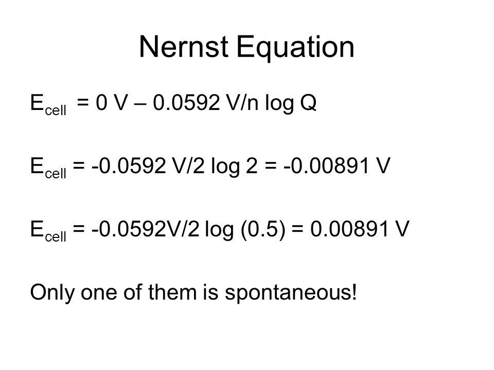 Nernst Equation E cell = 0 V – 0.0592 V/n log Q E cell = -0.0592 V/2 log 2 = -0.00891 V E cell = -0.0592V/2 log (0.5) = 0.00891 V Only one of them is spontaneous!