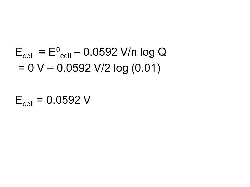 E cell = E 0 cell – 0.0592 V/n log Q = 0 V – 0.0592 V/2 log (0.01) E cell = 0.0592 V