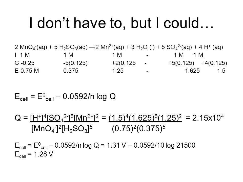 I don't have to, but I could… 2 MnO 4 - (aq) + 5 H 2 SO 3 (aq)  2 Mn 2+ (aq) + 3 H 2 O (l) + 5 SO 4 2- (aq) + 4 H + (aq) I 1 M1 M1 M - 1 M 1 M C -0.25-5(0.125)+2(0.125 - +5(0.125) +4(0.125) E 0.75 M0.3751.25 -1.625 1.5 E cell = E 0 cell – 0.0592/n log Q Q = [H + ] 4 [SO 4 2- ] 5 [Mn 2+ ] 2 = (1.5) 4 (1.625) 5 (1.25) 2 = 2.15x10 4 [MnO 4 - ] 2 [H 2 SO 3 ] 5 (0.75) 2 (0.375) 5 E cell = E 0 cell – 0.0592/n log Q = 1.31 V – 0.0592/10 log 21500 E cell = 1.28 V