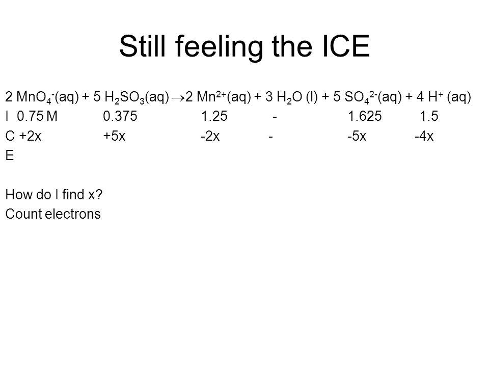 Still feeling the ICE 2 MnO 4 - (aq) + 5 H 2 SO 3 (aq)  2 Mn 2+ (aq) + 3 H 2 O (l) + 5 SO 4 2- (aq) + 4 H + (aq) I 0.75 M0.3751.25 -1.625 1.5 C +2x+5x-2x --5x -4x E How do I find x.