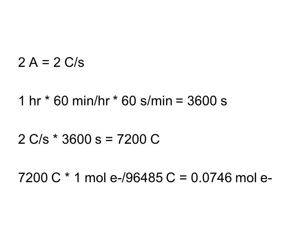 2 A = 2 C/s 1 hr * 60 min/hr * 60 s/min = 3600 s 2 C/s * 3600 s = 7200 C 7200 C * 1 mol e-/96485 C = 0.0746 mol e-