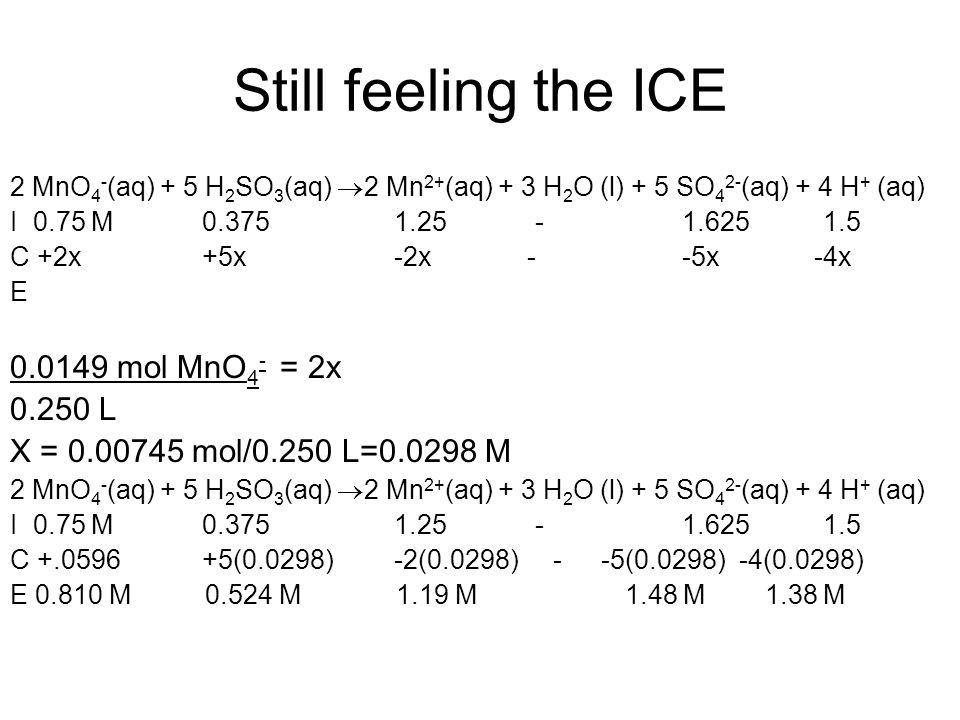 Still feeling the ICE 2 MnO 4 - (aq) + 5 H 2 SO 3 (aq)  2 Mn 2+ (aq) + 3 H 2 O (l) + 5 SO 4 2- (aq) + 4 H + (aq) I 0.75 M0.3751.25 -1.625 1.5 C +2x+5x-2x --5x -4x E 0.0149 mol MnO 4 - = 2x 0.250 L X = 0.00745 mol/0.250 L=0.0298 M 2 MnO 4 - (aq) + 5 H 2 SO 3 (aq)  2 Mn 2+ (aq) + 3 H 2 O (l) + 5 SO 4 2- (aq) + 4 H + (aq) I 0.75 M0.3751.25 -1.625 1.5 C +.0596+5(0.0298)-2(0.0298) - -5(0.0298) -4(0.0298) E 0.810 M 0.524 M 1.19 M 1.48 M 1.38 M