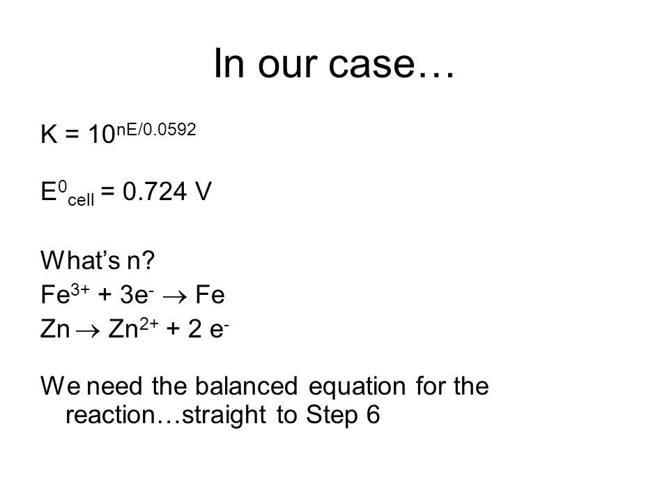 In our case… K = 10 nE/0.0592 E 0 cell = 0.724 V What's n.