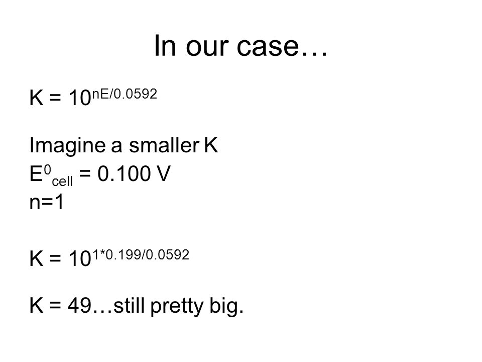 In our case… K = 10 nE/0.0592 Imagine a smaller K E 0 cell = 0.100 V n=1 K = 10 1*0.199/0.0592 K = 49…still pretty big.