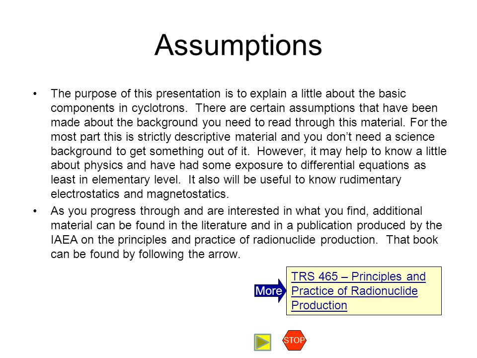 Assumptions The purpose of this presentation is to explain a little about the basic components in cyclotrons. There are certain assumptions that have