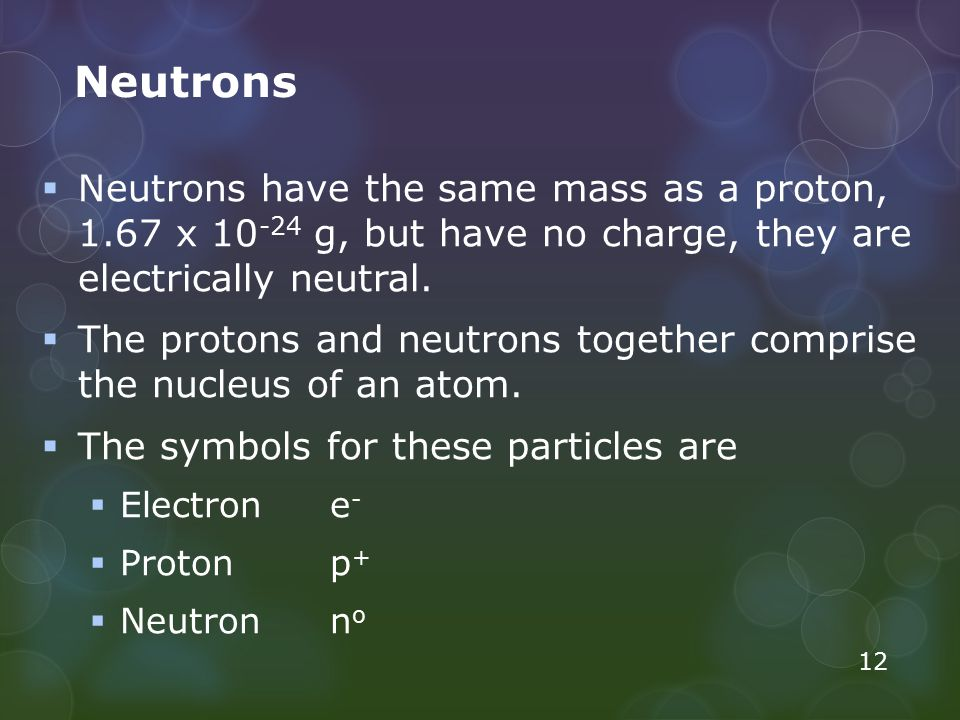 Neutrons  Neutrons have the same mass as a proton, 1.67 x 10 -24 g, but have no charge, they are electrically neutral.  The protons and neutrons tog