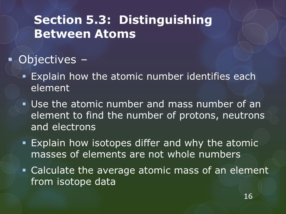 Section 5.3: Distinguishing Between Atoms  Objectives –  Explain how the atomic number identifies each element  Use the atomic number and mass numb