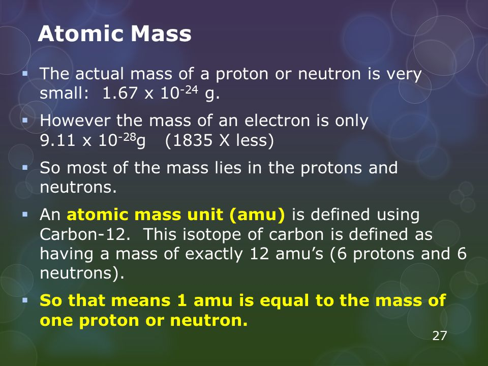 Atomic Mass  The actual mass of a proton or neutron is very small: 1.67 x 10 -24 g.  However the mass of an electron is only 9.11 x 10 -28 g (1835 X
