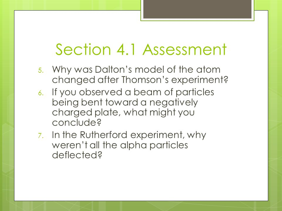 Section 4.1 Assessment 5. Why was Dalton's model of the atom changed after Thomson's experiment? 6. If you observed a beam of particles being bent tow
