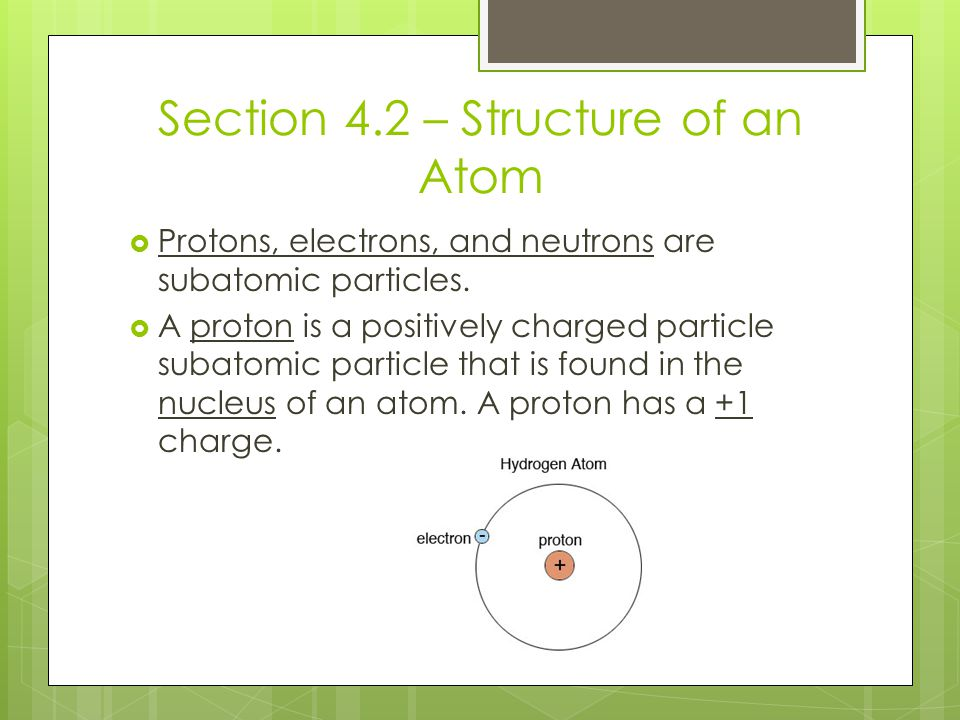 Section 4.2 – Structure of an Atom  Protons, electrons, and neutrons are subatomic particles.  A proton is a positively charged particle subatomic p