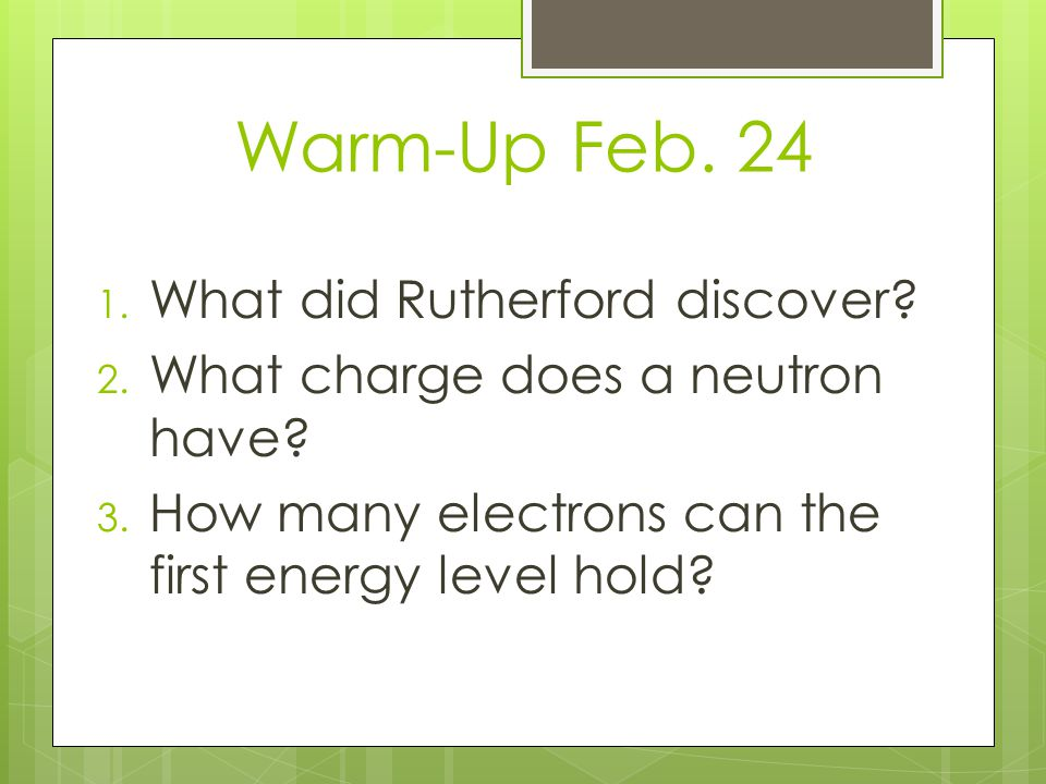 Warm-Up Feb. 24 1. What did Rutherford discover? 2. What charge does a neutron have? 3. How many electrons can the first energy level hold?