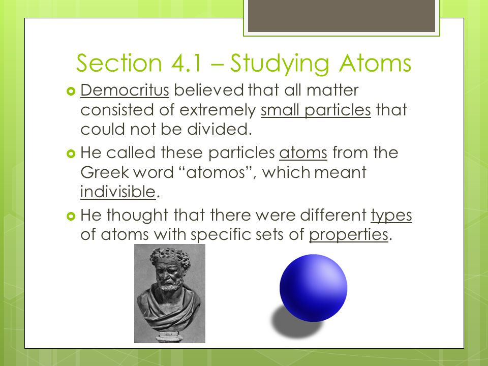 Section 4.1 – Studying Atoms  Democritus believed that all matter consisted of extremely small particles that could not be divided.  He called these