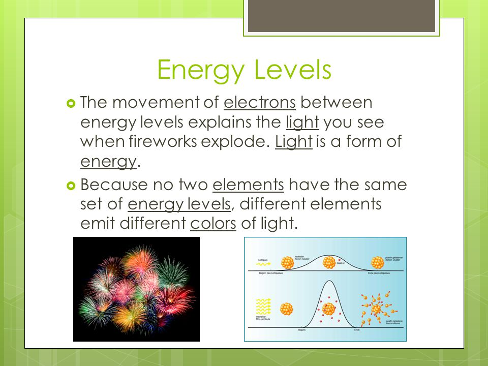 Energy Levels  The movement of electrons between energy levels explains the light you see when fireworks explode. Light is a form of energy.  Becaus