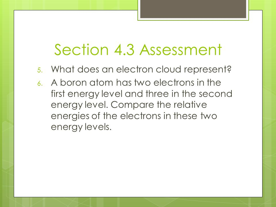 Section 4.3 Assessment 5. What does an electron cloud represent? 6. A boron atom has two electrons in the first energy level and three in the second e