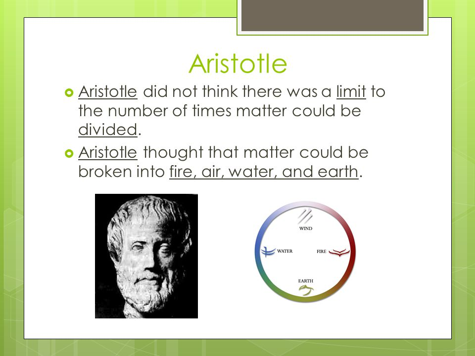 Aristotle  Aristotle did not think there was a limit to the number of times matter could be divided.  Aristotle thought that matter could be broken