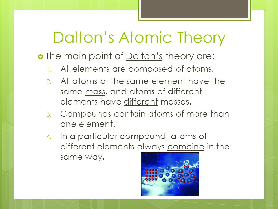 Dalton's Atomic Theory  Dalton believed that each type of atom is represented by a tiny, solid sphere with a different mass.