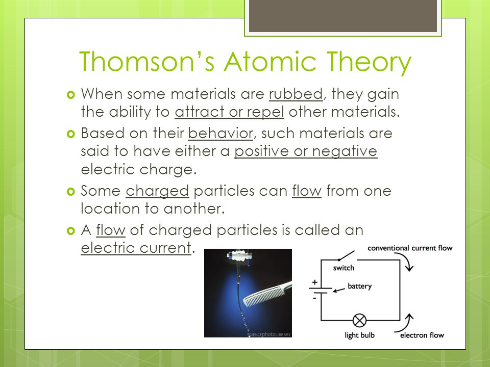 Thomson's Atomic Theory  When some materials are rubbed, they gain the ability to attract or repel other materials.  Based on their behavior, such m