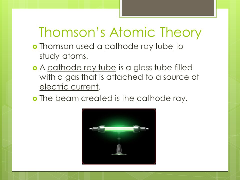 Thomson's Atomic Model  When charged plates are placed around the glass tube, the cathode ray bends toward the positively charged plate.