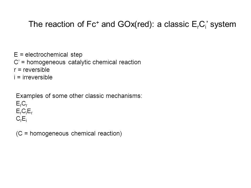 The reaction of Fc + and GOx(red): a classic E r C i ' system E = electrochemical step C' = homogeneous catalytic chemical reaction r = reversible i = irreversible Examples of some other classic mechanisms: E r C r E r C i E r C r E i (C = homogeneous chemical reaction)