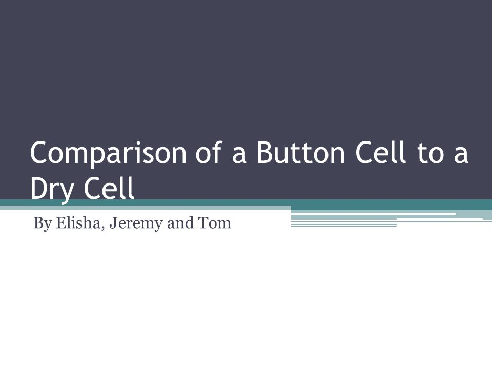 Comparison of a Button Cell to a Dry Cell By Elisha, Jeremy and Tom