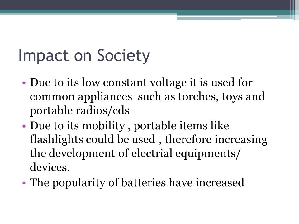 Impact on Society Due to its low constant voltage it is used for common appliances such as torches, toys and portable radios/cds Due to its mobility,