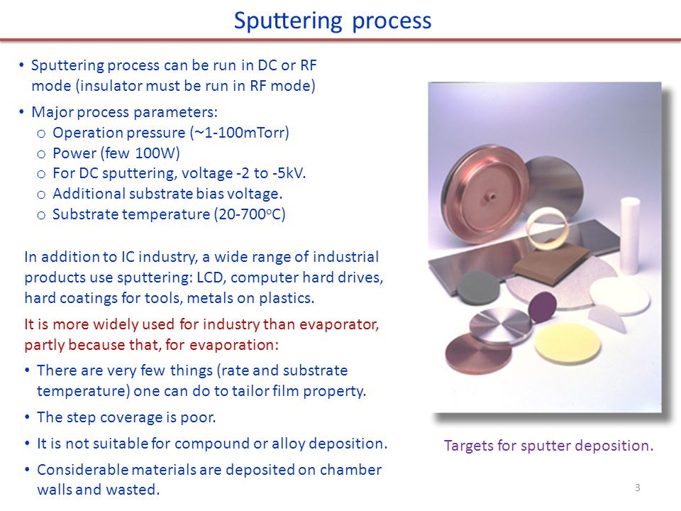 Sputtering process Sputtering process can be run in DC or RF mode (insulator must be run in RF mode) Major process parameters: o Operation pressure (  1-100mTorr) o Power (few 100W) o For DC sputtering, voltage -2 to -5kV.