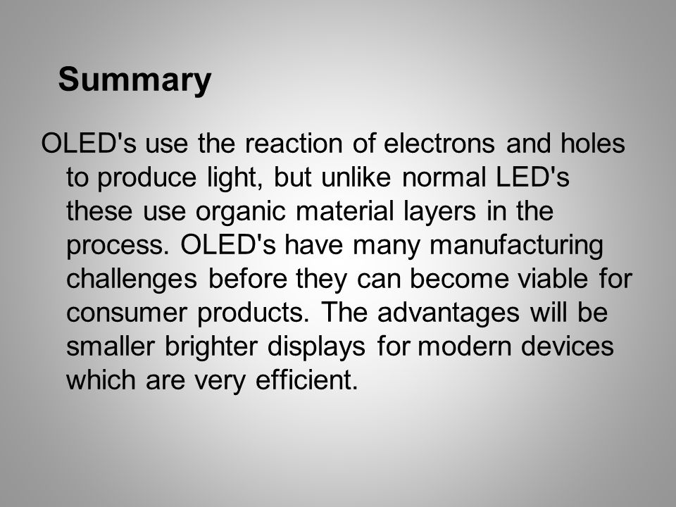 Summary OLED s use the reaction of electrons and holes to produce light, but unlike normal LED s these use organic material layers in the process.