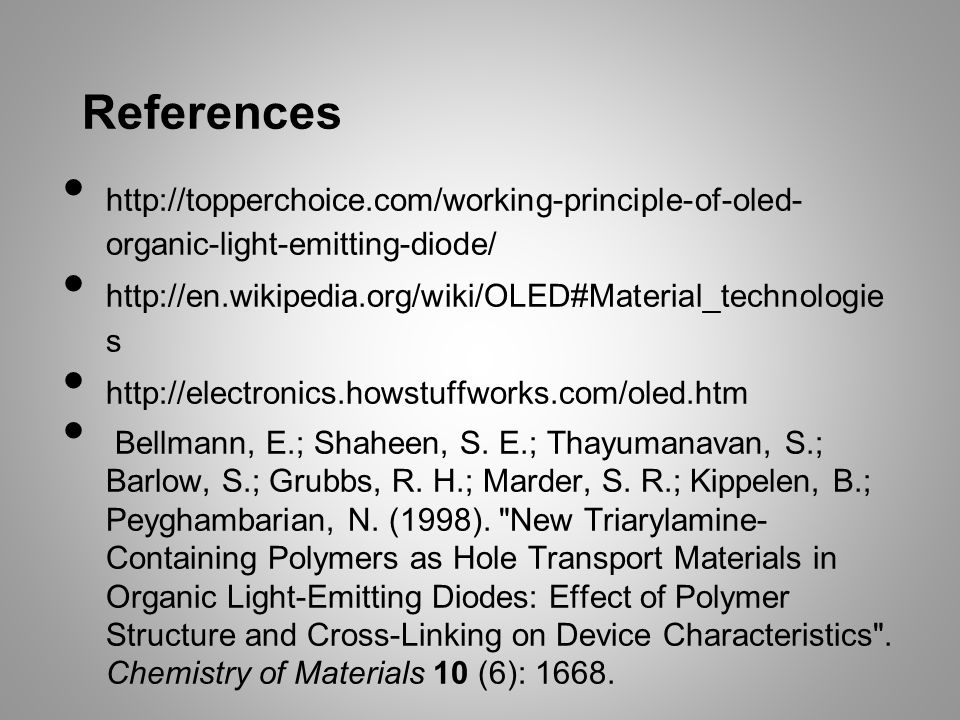 References http://topperchoice.com/working-principle-of-oled- organic-light-emitting-diode/ http://en.wikipedia.org/wiki/OLED#Material_technologie s http://electronics.howstuffworks.com/oled.htm Bellmann, E.; Shaheen, S.