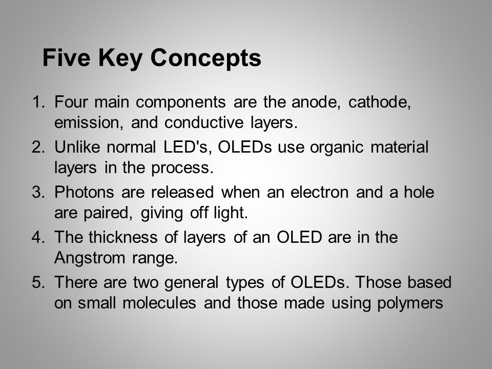 Five Key Concepts 1.Four main components are the anode, cathode, emission, and conductive layers. 2.Unlike normal LED's, OLEDs use organic material la