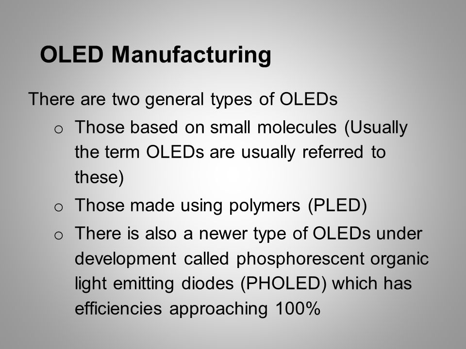 OLED Manufacturing There are two general types of OLEDs o Those based on small molecules (Usually the term OLEDs are usually referred to these) o Those made using polymers (PLED) o There is also a newer type of OLEDs under development called phosphorescent organic light emitting diodes (PHOLED) which has efficiencies approaching 100%